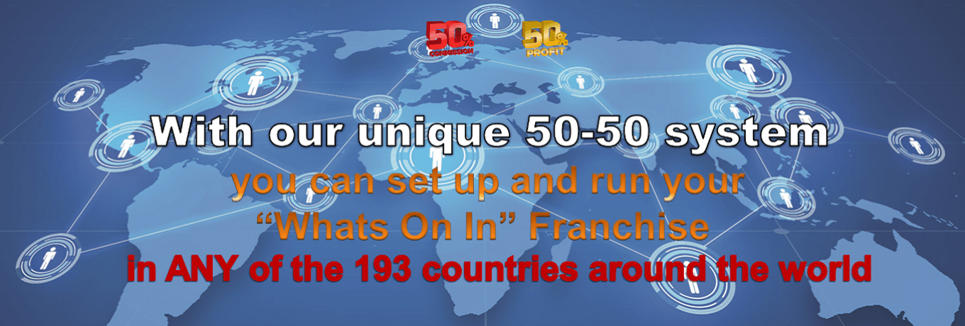 "With our unique 50-50 system you can set up and run your ""Whats On In"" Franchise in ANY of the 193 countries around the world"